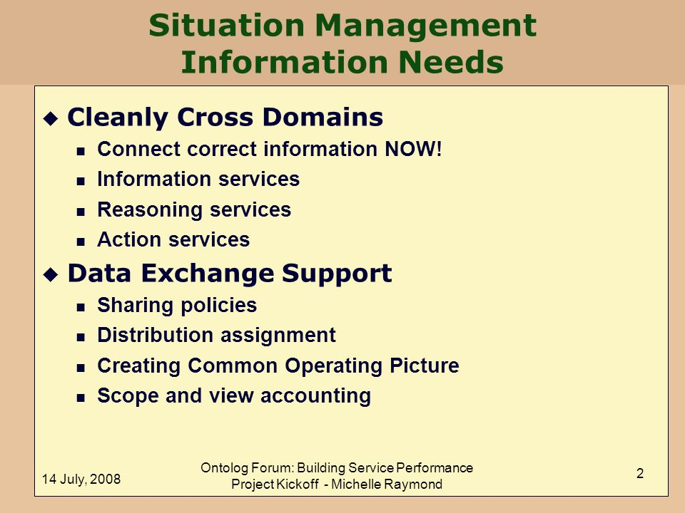 14 July, 2008 Ontolog Forum: Building Service Performance Project Kickoff - Michelle Raymond 2 Situation Management Information Needs u Cleanly Cross Domains n Connect correct information NOW.