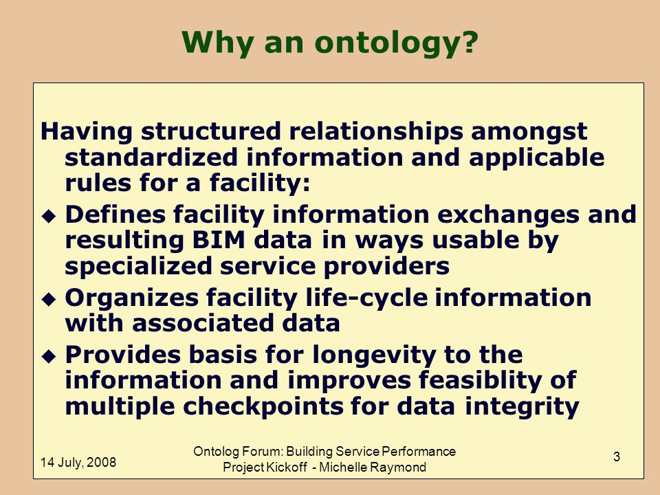 14 July, 2008 Ontolog Forum: Building Service Performance Project Kickoff - Michelle Raymond 3 Having structured relationships amongst standardized information and applicable rules for a facility: u Defines facility information exchanges and resulting BIM data in ways usable by specialized service providers u Organizes facility life-cycle information with associated data u Provides basis for longevity to the information and improves feasiblity of multiple checkpoints for data integrity Why an ontology