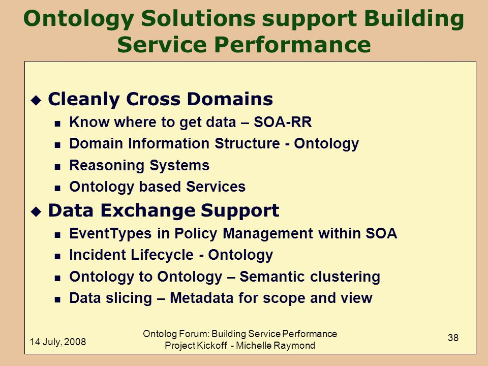 14 July, 2008 Ontolog Forum: Building Service Performance Project Kickoff - Michelle Raymond 38 Ontology Solutions support Building Service Performance u Cleanly Cross Domains n Know where to get data – SOA-RR n Domain Information Structure - Ontology n Reasoning Systems n Ontology based Services u Data Exchange Support n EventTypes in Policy Management within SOA n Incident Lifecycle - Ontology n Ontology to Ontology – Semantic clustering n Data slicing – Metadata for scope and view