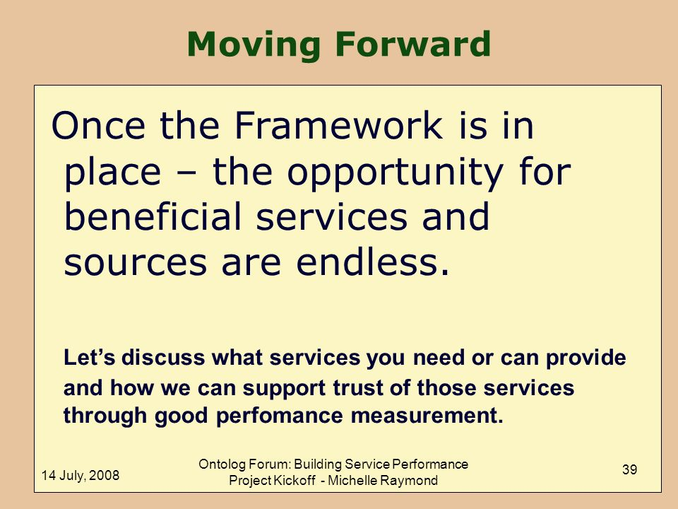 14 July, 2008 Ontolog Forum: Building Service Performance Project Kickoff - Michelle Raymond 39 Once the Framework is in place – the opportunity for beneficial services and sources are endless.