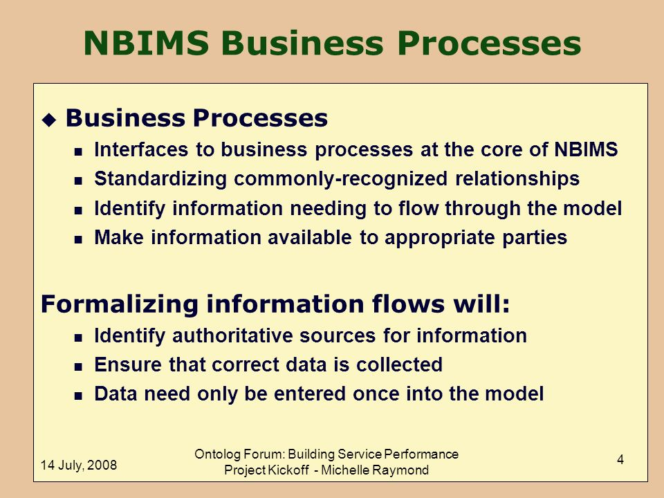 14 July, 2008 Ontolog Forum: Building Service Performance Project Kickoff - Michelle Raymond 4 NBIMS Business Processes u Business Processes n Interfaces to business processes at the core of NBIMS n Standardizing commonly-recognized relationships n Identify information needing to flow through the model n Make information available to appropriate parties Formalizing information flows will: n Identify authoritative sources for information n Ensure that correct data is collected n Data need only be entered once into the model