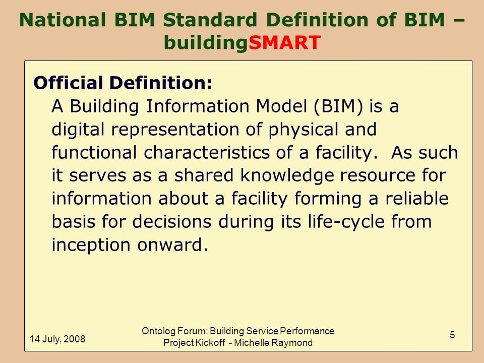 14 July, 2008 Ontolog Forum: Building Service Performance Project Kickoff - Michelle Raymond 5 National BIM Standard Definition of BIM – buildingSMART Official Definition: A Building Information Model (BIM) is a digital representation of physical and functional characteristics of a facility.
