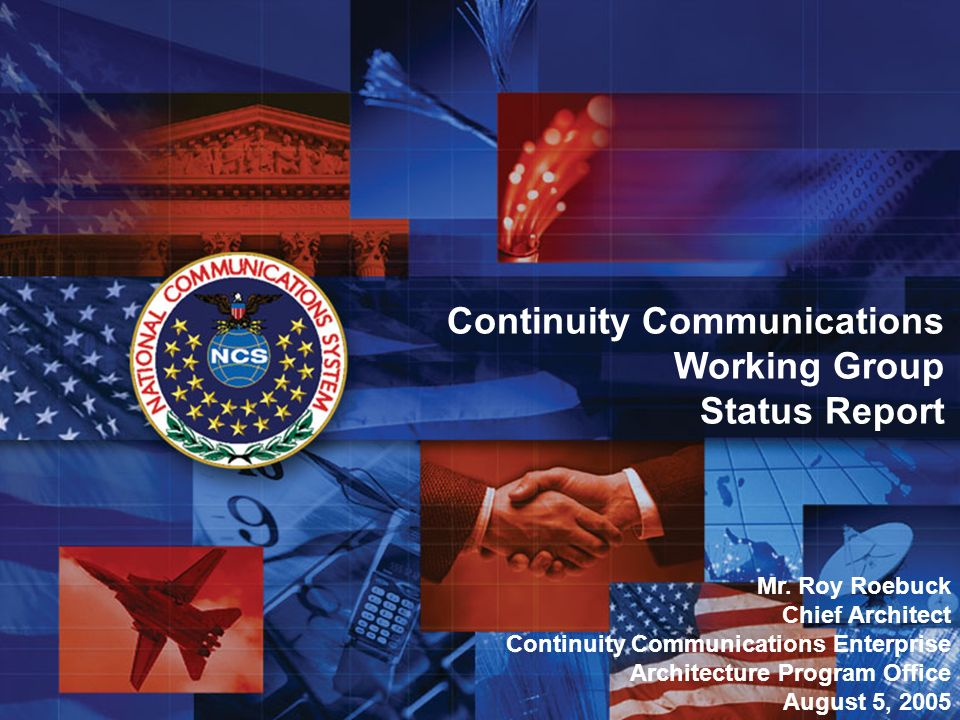 1 Continuity Communications Working Group Status Report Mr. Roy Roebuck Chief Architect Continuity Communications Enterprise Architecture Program Offi