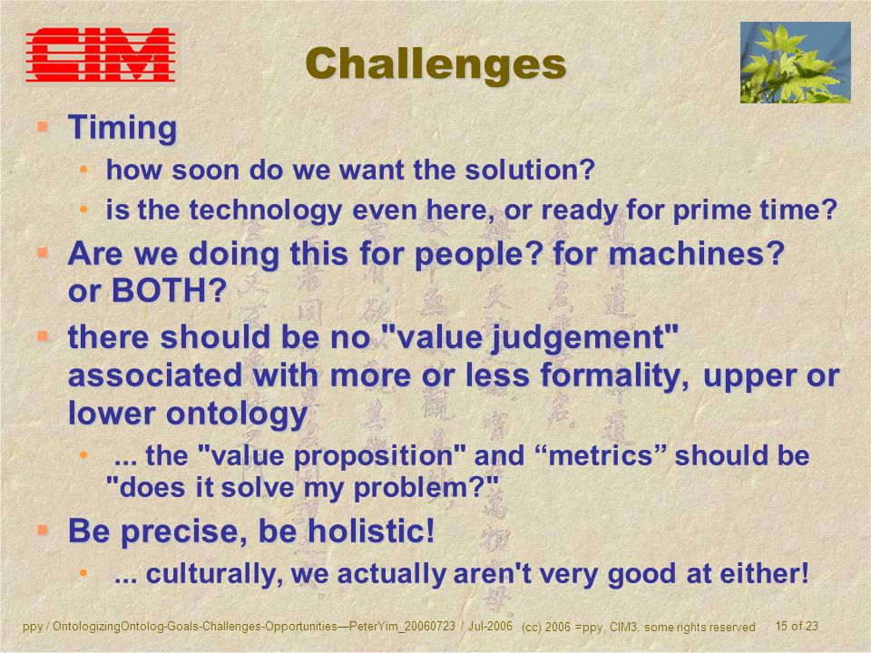 ppy / OntologizingOntolog-Goals-Challenges-OpportunitiesPeterYim_20060723 / Jul-2006 (cc) 2006 =ppy, CIM3, some rights reserved 15 of 23 Challenges Ti