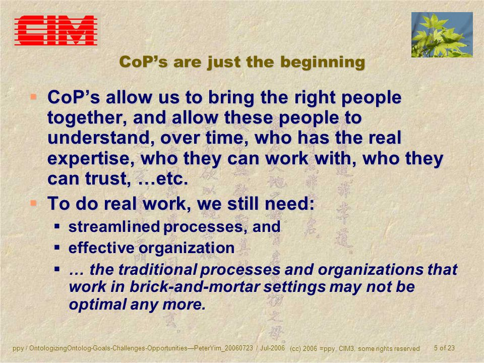 ppy / OntologizingOntolog-Goals-Challenges-OpportunitiesPeterYim_20060723 / Jul-2006 (cc) 2006 =ppy, CIM3, some rights reserved 5 of 23 CoPs are just