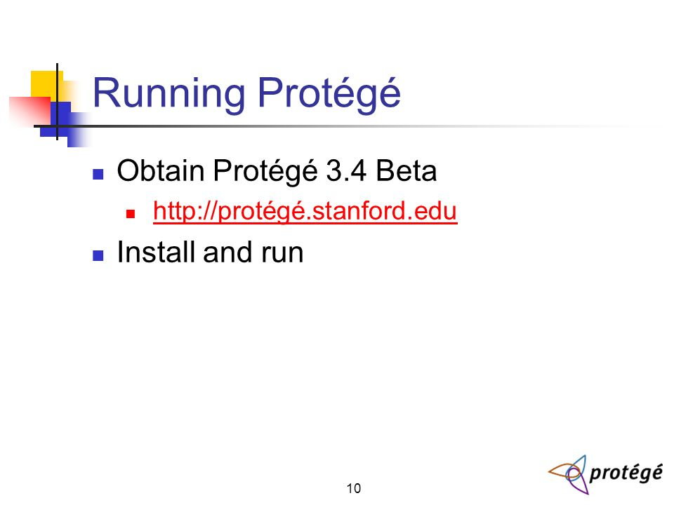 10 Running Protégé Obtain Protégé 3.4 Beta http://protégé.stanford.edu Install and run