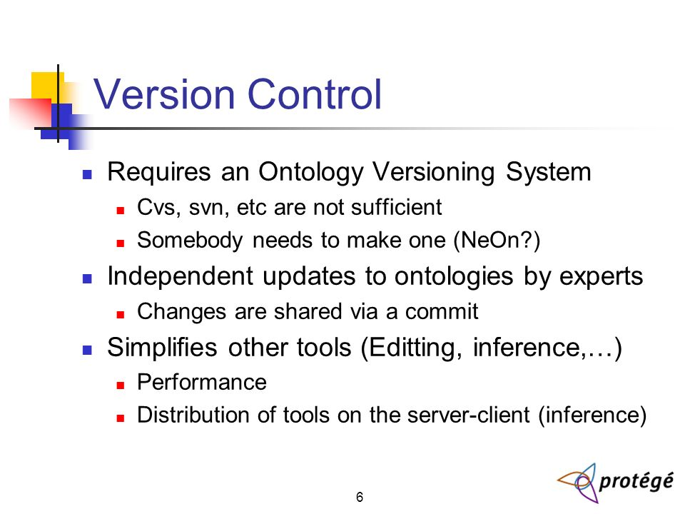 6 Version Control Requires an Ontology Versioning System Cvs, svn, etc are not sufficient Somebody needs to make one (NeOn ) Independent updates to ontologies by experts Changes are shared via a commit Simplifies other tools (Editting, inference,…) Performance Distribution of tools on the server-client (inference)