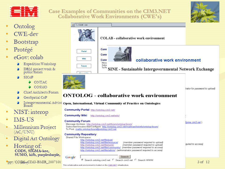 ppy/CODS--CIM3-BMIR_ /Nov of 12 Case Examples of Communities on the CIM3.NET Collaborative Work Environments (CWE s) Ontolog CWE-dev Bootstrap Protégé eGov: colab Expedition Workshop DRM project work & public forum SICoP ONTAC COSMO Chief Architects Forum GeoSpatial CoP Intergovernmental Advisory Board NIST: interop IMS-US Millennium Project (AC/UNU) Digital Art Ontology Hosting of: CODS, SIGMA-kee, SUMO, kifb, purpleslurple, … (more)