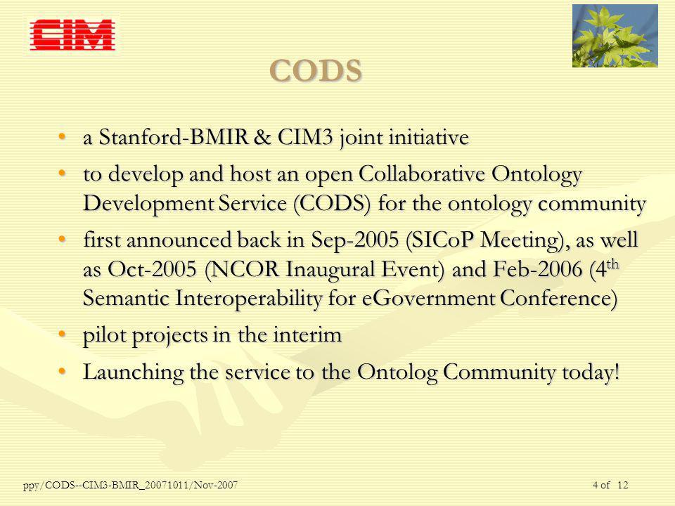 ppy/CODS--CIM3-BMIR_ /Nov of 12 CODS a Stanford-BMIR & CIM3 joint initiativea Stanford-BMIR & CIM3 joint initiative to develop and host an open Collaborative Ontology Development Service (CODS) for the ontology communityto develop and host an open Collaborative Ontology Development Service (CODS) for the ontology community first announced back in Sep-2005 (SICoP Meeting), as well as Oct-2005 (NCOR Inaugural Event) and Feb-2006 (4 th Semantic Interoperability for eGovernment Conference)first announced back in Sep-2005 (SICoP Meeting), as well as Oct-2005 (NCOR Inaugural Event) and Feb-2006 (4 th Semantic Interoperability for eGovernment Conference) pilot projects in the interimpilot projects in the interim Launching the service to the Ontolog Community today!Launching the service to the Ontolog Community today!