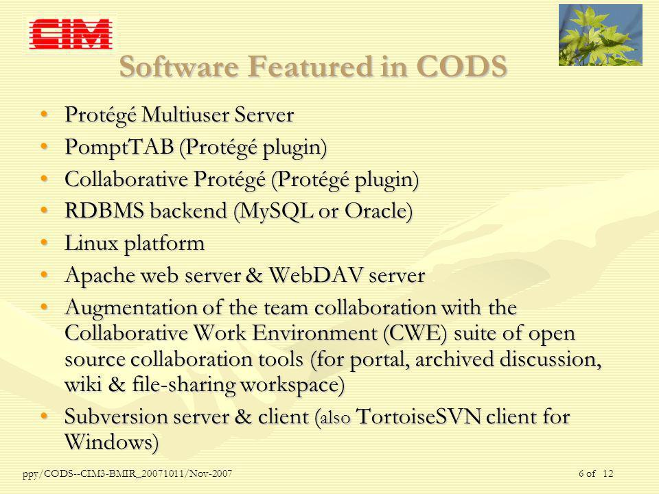 ppy/CODS--CIM3-BMIR_ /Nov of 12 Software Featured in CODS Protégé Multiuser ServerProtégé Multiuser Server PomptTAB (Protégé plugin)PomptTAB (Protégé plugin) Collaborative Protégé (Protégé plugin)Collaborative Protégé (Protégé plugin) RDBMS backend (MySQL or Oracle)RDBMS backend (MySQL or Oracle) Linux platformLinux platform Apache web server & WebDAV serverApache web server & WebDAV server Augmentation of the team collaboration with the Collaborative Work Environment (CWE) suite of open source collaboration tools (for portal, archived discussion, wiki & file-sharing workspace)Augmentation of the team collaboration with the Collaborative Work Environment (CWE) suite of open source collaboration tools (for portal, archived discussion, wiki & file-sharing workspace) Subversion server & client ( also TortoiseSVN client for Windows)Subversion server & client ( also TortoiseSVN client for Windows)