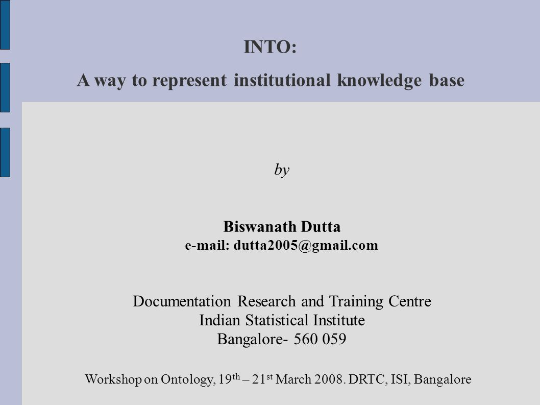 INTO: A way to represent institutional knowledge base by Biswanath Dutta e-mail: dutta2005@gmail.com Documentation Research and Training Centre Indian Statistical Institute Bangalore- 560 059 Workshop on Ontology, 19 th – 21 st March 2008.