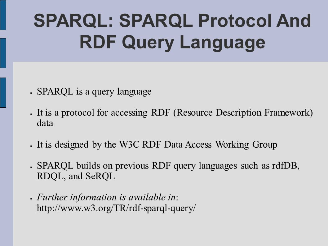 SPARQL: SPARQL Protocol And RDF Query Language SPARQL is a query language It is a protocol for accessing RDF (Resource Description Framework) data It is designed by the W3C RDF Data Access Working Group SPARQL builds on previous RDF query languages such as rdfDB, RDQL, and SeRQL Further information is available in: http://www.w3.org/TR/rdf-sparql-query/