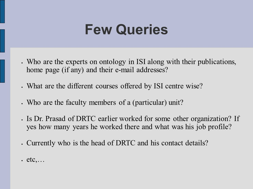 Few Queries Who are the experts on ontology in ISI along with their publications, home page (if any) and their e-mail addresses.
