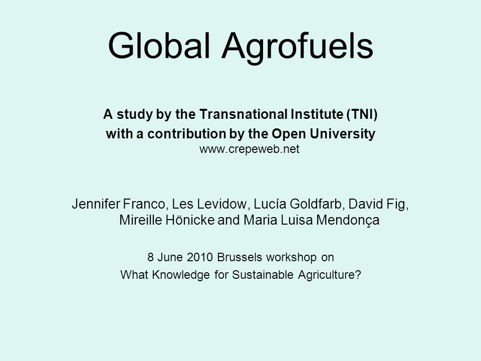 Global Agrofuels A study by the Transnational Institute (TNI) with a contribution by the Open University www.crepeweb.net Jennifer Franco, Les Levidow, Lucía Goldfarb, David Fig, Mireille Hönicke and Maria Luisa Mendonça 8 June 2010 Brussels workshop on What Knowledge for Sustainable Agriculture