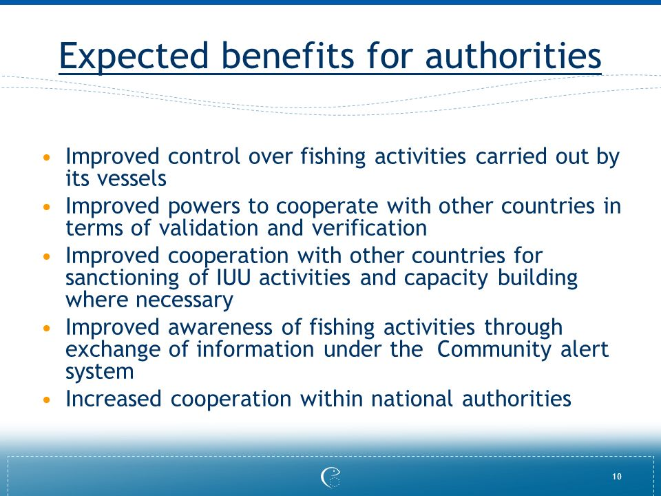 10 Expected benefits for authorities Improved control over fishing activities carried out by its vessels Improved powers to cooperate with other count