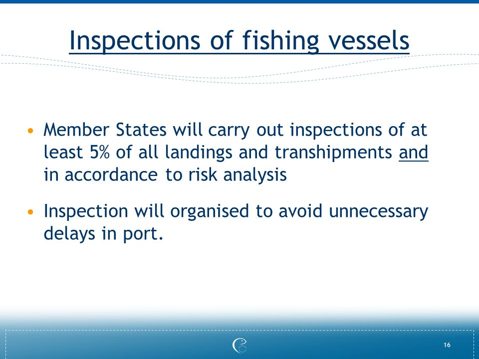 16 Inspections of fishing vessels Member States will carry out inspections of at least 5% of all landings and transhipments and in accordance to risk analysis Inspection will organised to avoid unnecessary delays in port.