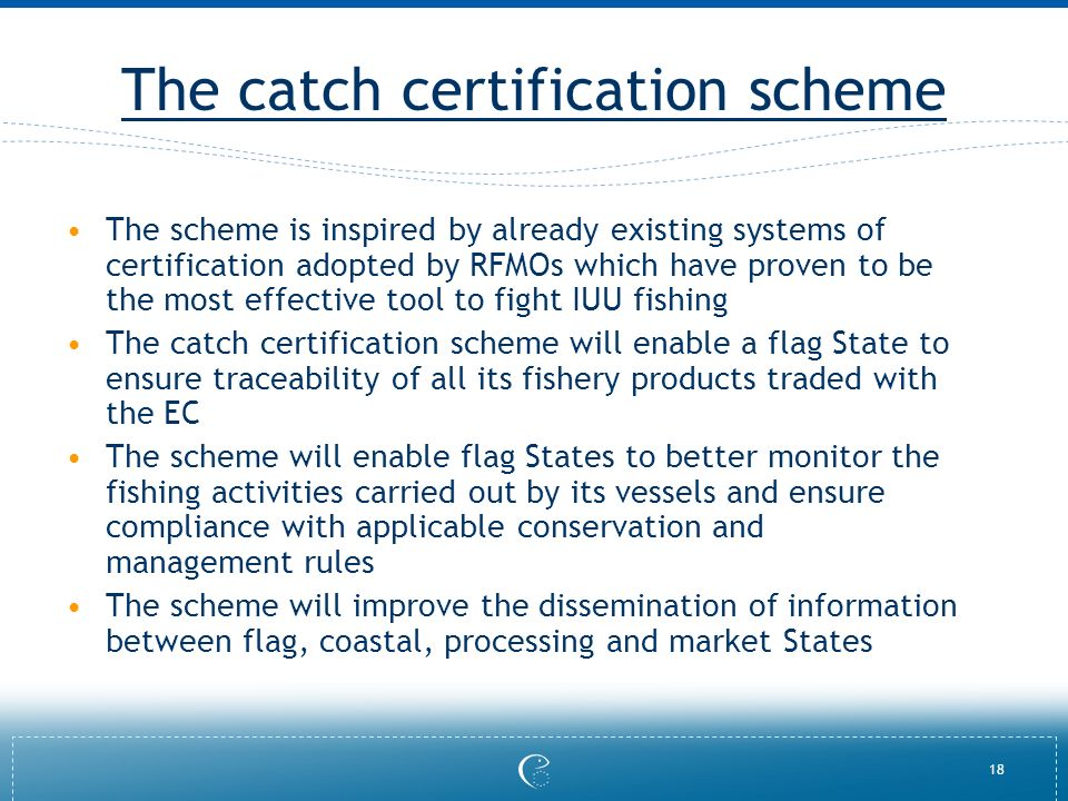 18 The catch certification scheme The scheme is inspired by already existing systems of certification adopted by RFMOs which have proven to be the most effective tool to fight IUU fishing The catch certification scheme will enable a flag State to ensure traceability of all its fishery products traded with the EC The scheme will enable flag States to better monitor the fishing activities carried out by its vessels and ensure compliance with applicable conservation and management rules The scheme will improve the dissemination of information between flag, coastal, processing and market States