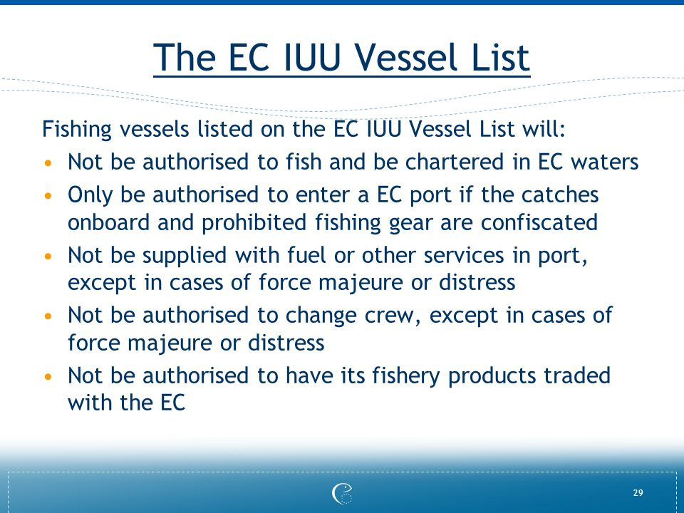 29 The EC IUU Vessel List Fishing vessels listed on the EC IUU Vessel List will: Not be authorised to fish and be chartered in EC waters Only be authorised to enter a EC port if the catches onboard and prohibited fishing gear are confiscated Not be supplied with fuel or other services in port, except in cases of force majeure or distress Not be authorised to change crew, except in cases of force majeure or distress Not be authorised to have its fishery products traded with the EC