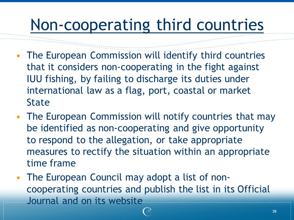 30 Non-cooperating third countries The European Commission will identify third countries that it considers non-cooperating in the fight against IUU fishing, by failing to discharge its duties under international law as a flag, port, coastal or market State The European Commission will notify countries that may be identified as non-cooperating and give opportunity to respond to the allegation, or take appropriate measures to rectify the situation within an appropriate time frame The European Council may adopt a list of non- cooperating countries and publish the list in its Official Journal and on its website