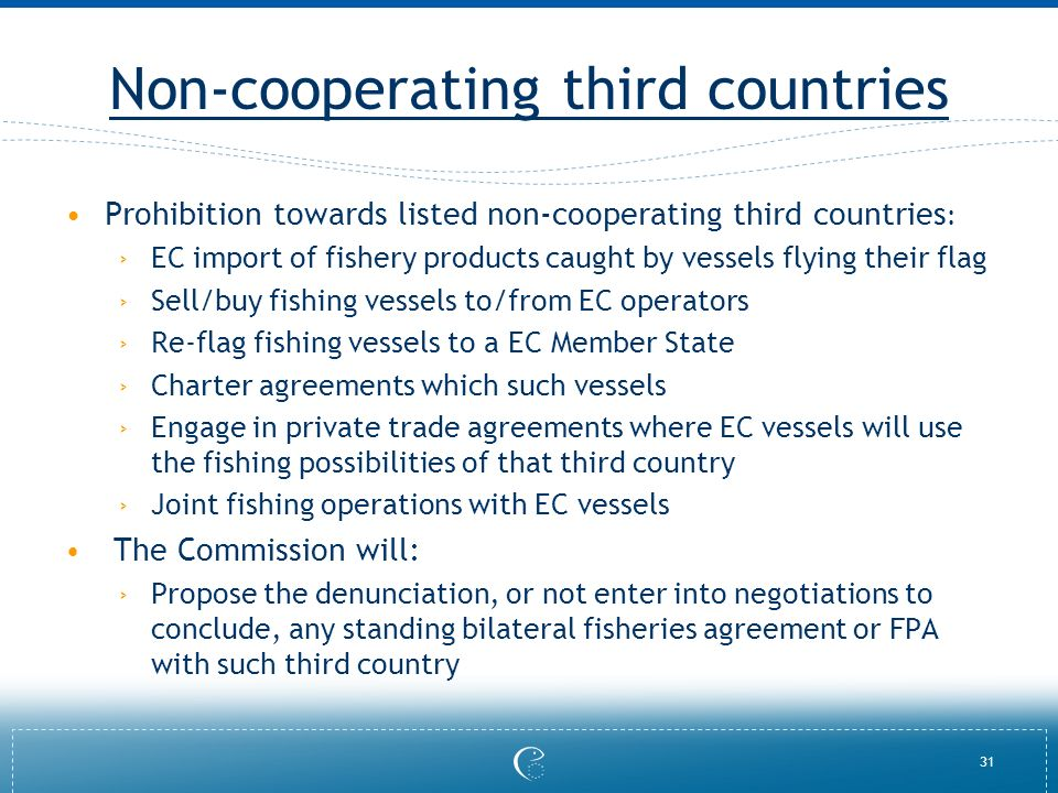 31 Non-cooperating third countries Prohibition towards listed non-cooperating third countries : EC import of fishery products caught by vessels flying their flag Sell/buy fishing vessels to/from EC operators Re-flag fishing vessels to a EC Member State Charter agreements which such vessels Engage in private trade agreements where EC vessels will use the fishing possibilities of that third country Joint fishing operations with EC vessels The Commission will: Propose the denunciation, or not enter into negotiations to conclude, any standing bilateral fisheries agreement or FPA with such third country