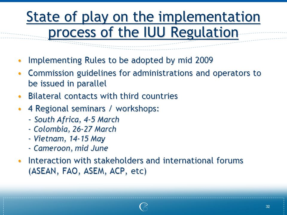 32 State of play on the implementation process of the IUU Regulation Implementing Rules to be adopted by mid 2009Implementing Rules to be adopted by m