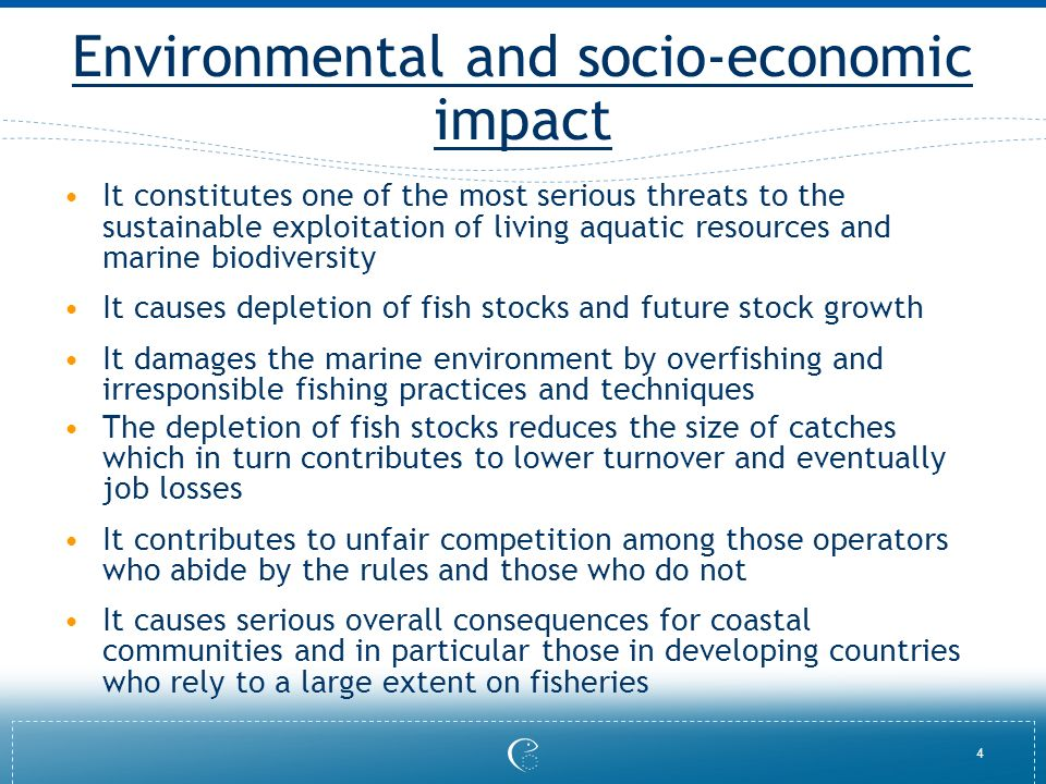 4 Environmental and socio-economic impact It constitutes one of the most serious threats to the sustainable exploitation of living aquatic resources and marine biodiversity It causes depletion of fish stocks and future stock growth It damages the marine environment by overfishing and irresponsible fishing practices and techniques The depletion of fish stocks reduces the size of catches which in turn contributes to lower turnover and eventually job losses It contributes to unfair competition among those operators who abide by the rules and those who do not It causes serious overall consequences for coastal communities and in particular those in developing countries who rely to a large extent on fisheries