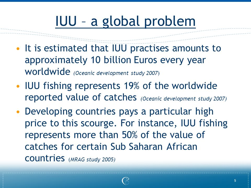 5 IUU – a global problem It is estimated that IUU practises amounts to approximately 10 billion Euros every year worldwide (Oceanic development study