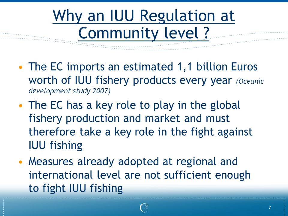7 Why an IUU Regulation at Community level ? The EC imports an estimated 1,1 billion Euros worth of IUU fishery products every year (Oceanic developme