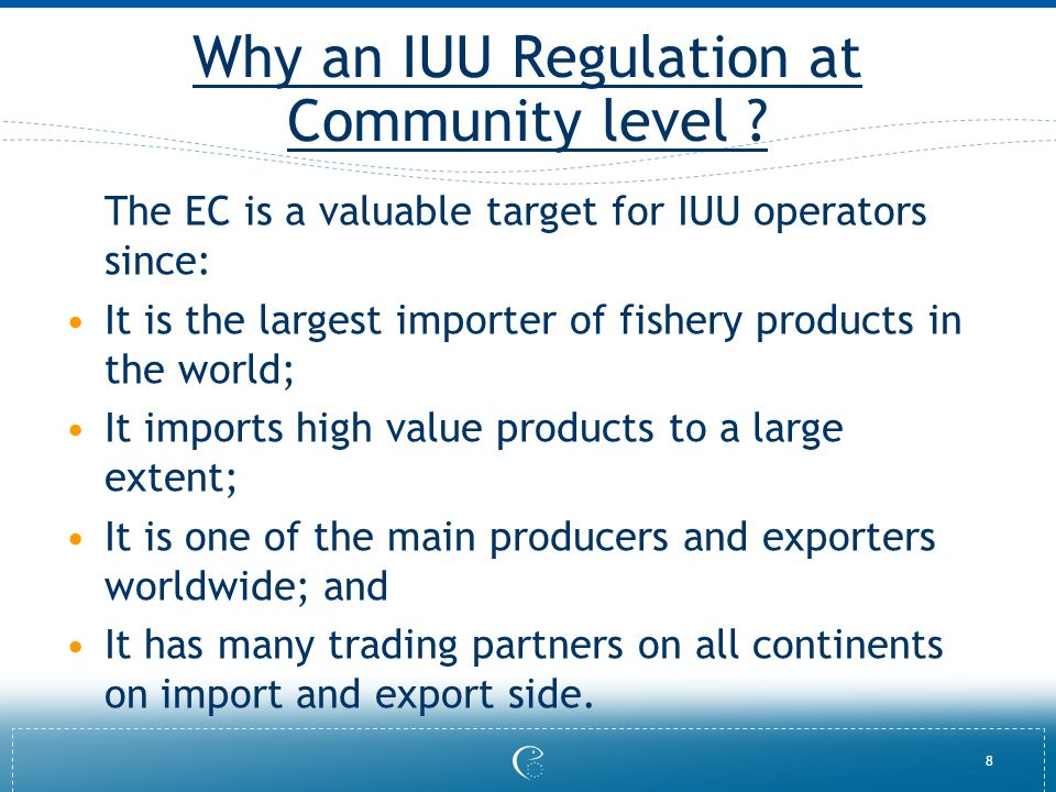 8 Why an IUU Regulation at Community level ? The EC is a valuable target for IUU operators since: It is the largest importer of fishery products in th