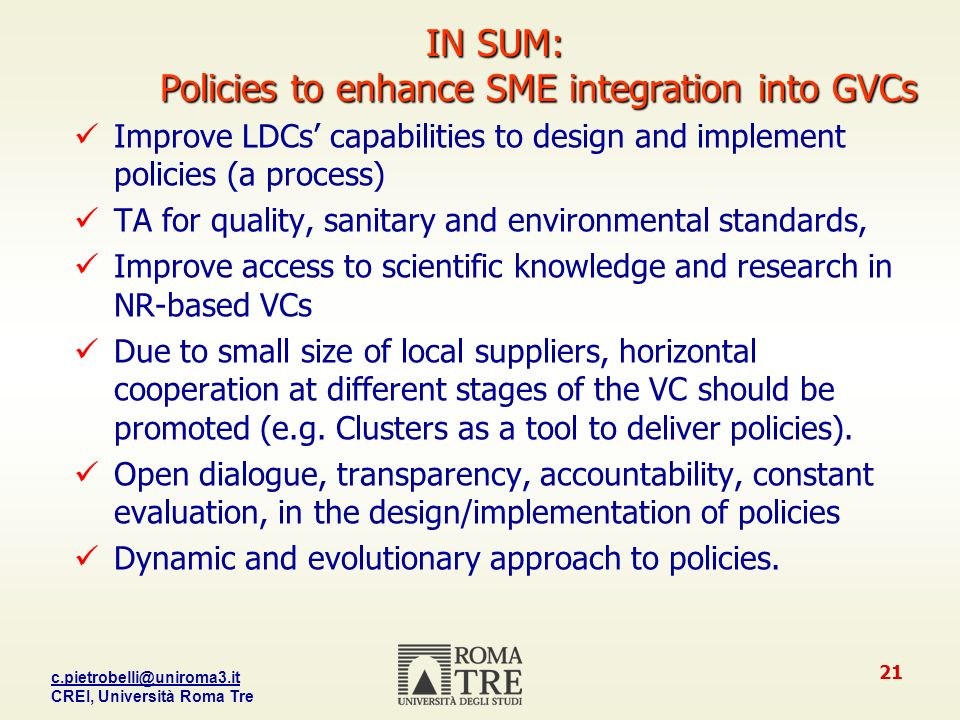 CREI, Università Roma Tre 21 IN SUM: Policies to enhance SME integration into GVCs Improve LDCs capabilities to design and implement policies (a process) TA for quality, sanitary and environmental standards, Improve access to scientific knowledge and research in NR-based VCs Due to small size of local suppliers, horizontal cooperation at different stages of the VC should be promoted (e.g.