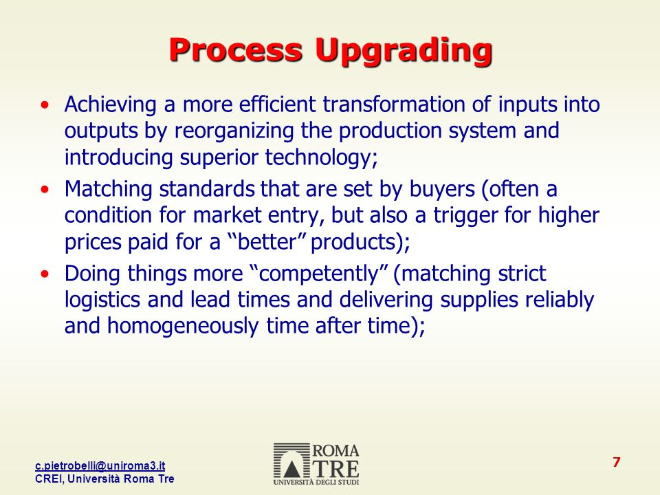 CREI, Università Roma Tre 7 Process Upgrading Achieving a more efficient transformation of inputs into outputs by reorganizing the production system and introducing superior technology; Matching standards that are set by buyers (often a condition for market entry, but also a trigger for higher prices paid for a better products); Doing things more competently (matching strict logistics and lead times and delivering supplies reliably and homogeneously time after time);