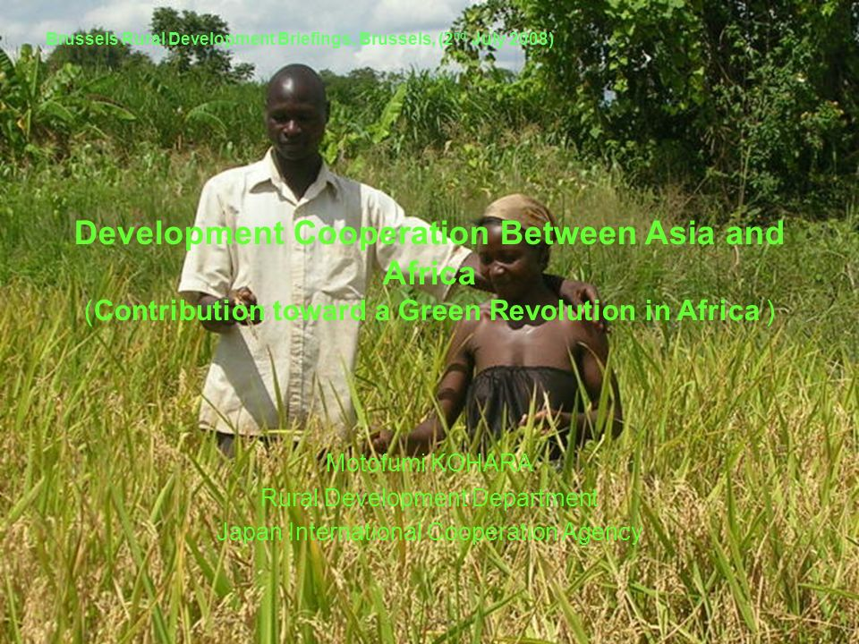 Development Cooperation Between Asia and Africa (Contribution toward a Green Revolution in Africa ) Motofumi KOHARA Rural Development Department Japan
