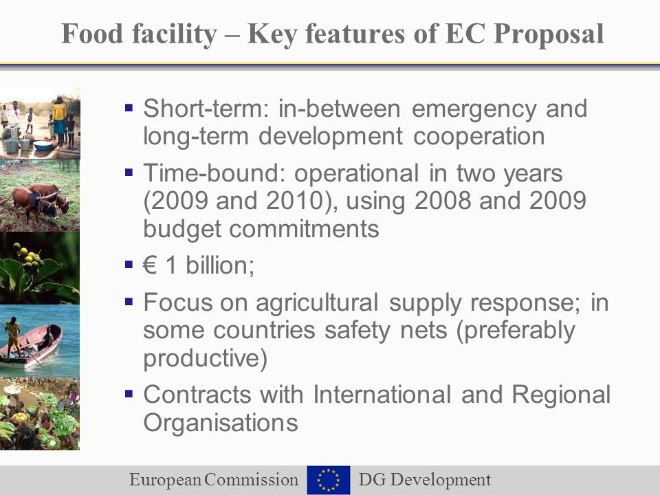European Commission DG Development Food facility – Key features of EC Proposal Short-term: in-between emergency and long-term development cooperation