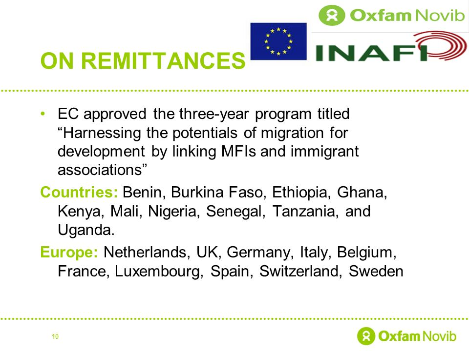 ON REMITTANCES EC approved the three-year program titled Harnessing the potentials of migration for development by linking MFIs and immigrant associations Countries: Benin, Burkina Faso, Ethiopia, Ghana, Kenya, Mali, Nigeria, Senegal, Tanzania, and Uganda.