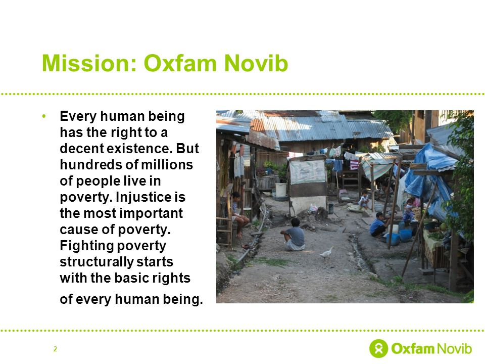 2 Mission: Oxfam Novib Every human being has the right to a decent existence.