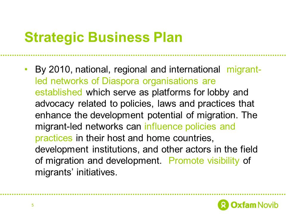 Strategic Business Plan By 2010, national, regional and international migrant- led networks of Diaspora organisations are established which serve as platforms for lobby and advocacy related to policies, laws and practices that enhance the development potential of migration.