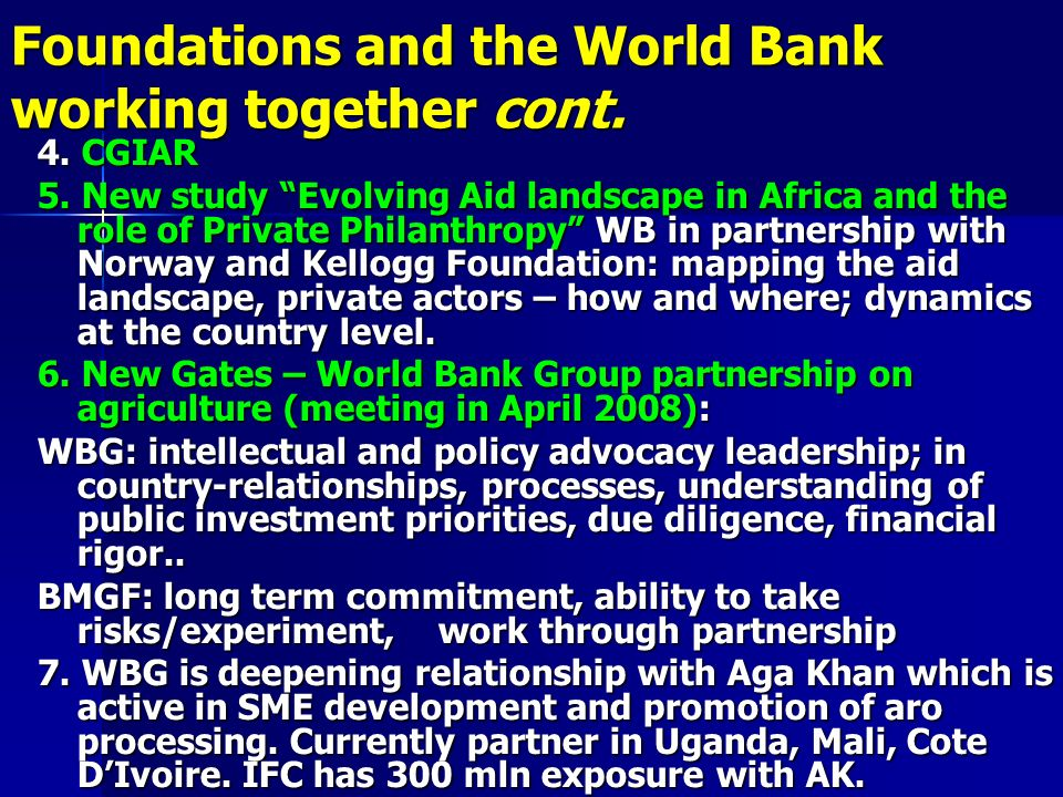 Foundations and the World Bank working together cont. 4. CGIAR 5. New study Evolving Aid landscape in Africa and the role of Private Philanthropy WB i