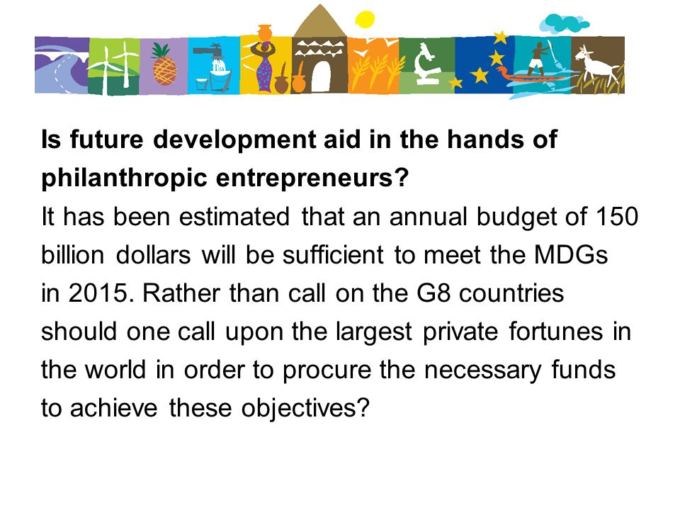 Is future development aid in the hands of philanthropic entrepreneurs? It has been estimated that an annual budget of 150 billion dollars will be suff