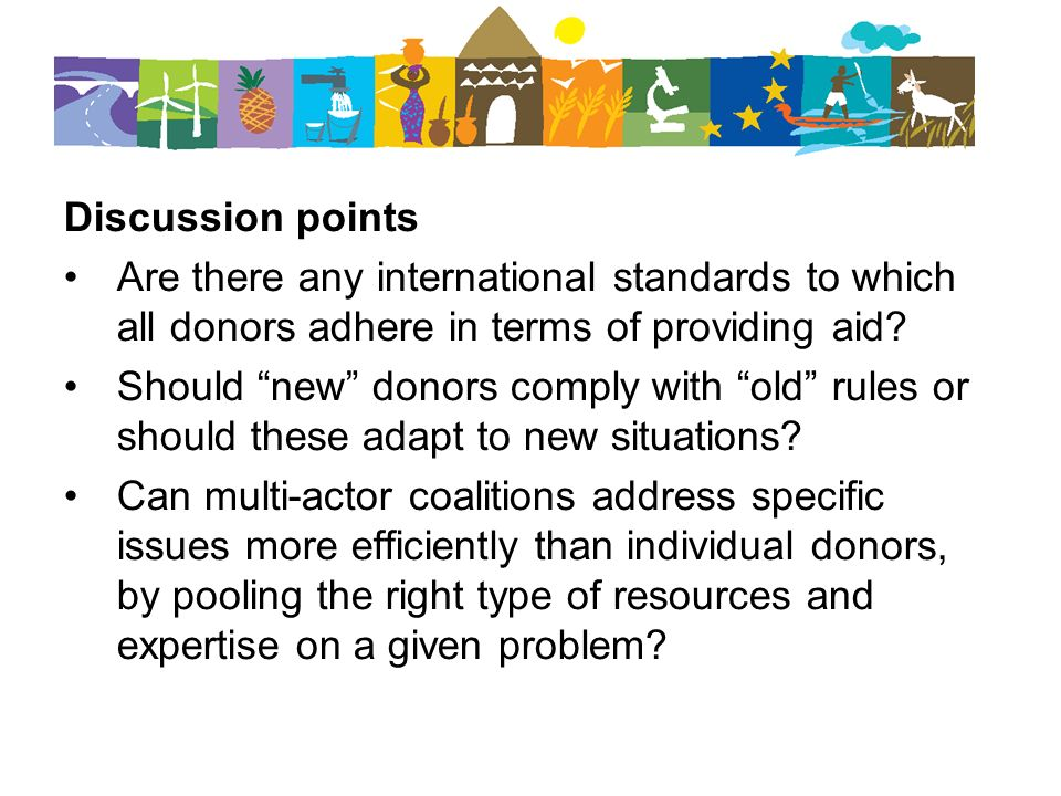 Discussion points Are there any international standards to which all donors adhere in terms of providing aid? Should new donors comply with old rules
