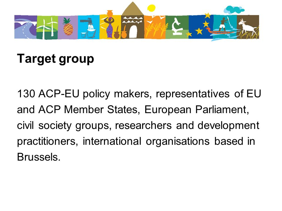 Target group 130 ACP-EU policy makers, representatives of EU and ACP Member States, European Parliament, civil society groups, researchers and develop