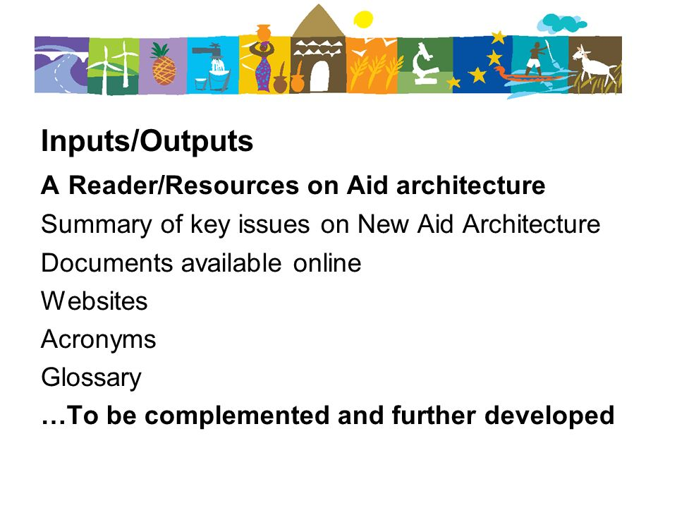 Inputs/Outputs A Reader/Resources on Aid architecture Summary of key issues on New Aid Architecture Documents available online Websites Acronyms Glossary …To be complemented and further developed
