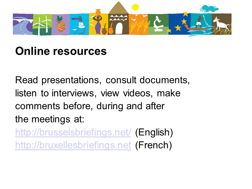 Online resources Read presentations, consult documents, listen to interviews, view videos, make comments before, during and after the meetings at: http://brusselsbriefings.net/http://brusselsbriefings.net/ (English) http://bruxellesbriefings.nethttp://bruxellesbriefings.net (French)