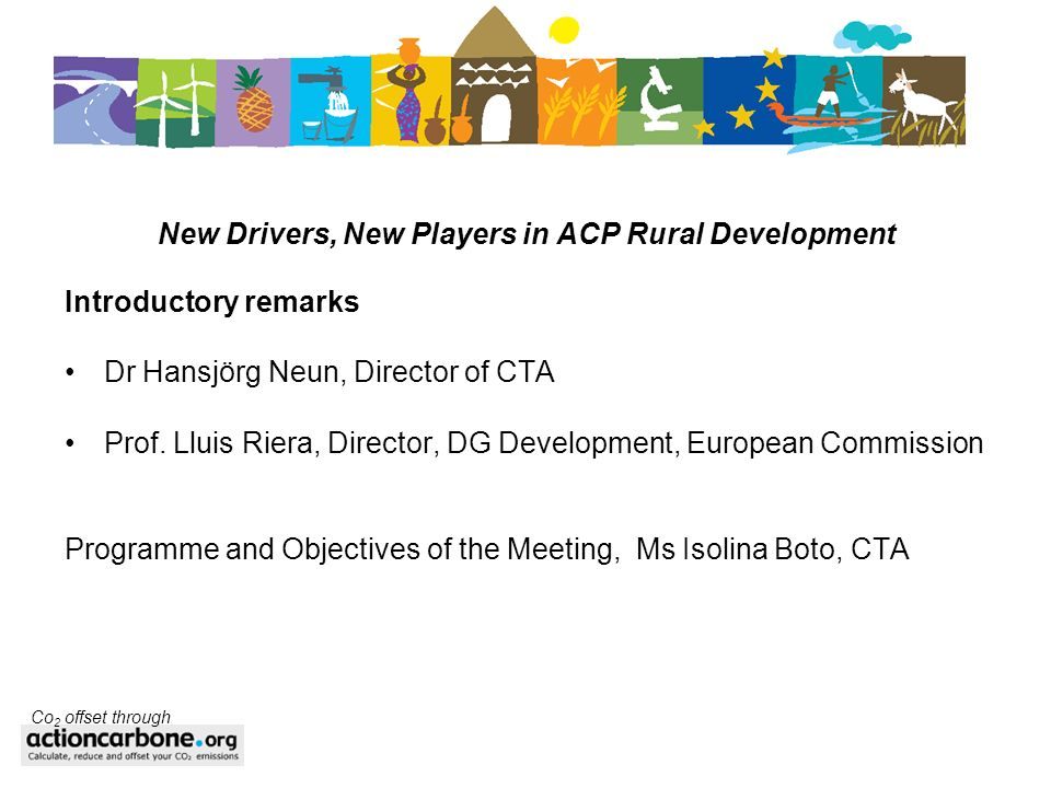 New Drivers, New Players in ACP Rural Development Introductory remarks Dr Hansjörg Neun, Director of CTA Prof. Lluis Riera, Director, DG Development,