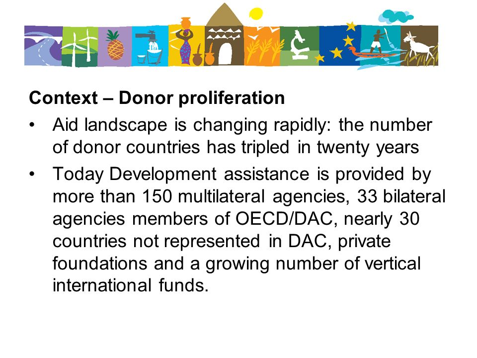Context – Donor proliferation Aid landscape is changing rapidly: the number of donor countries has tripled in twenty years Today Development assistance is provided by more than 150 multilateral agencies, 33 bilateral agencies members of OECD/DAC, nearly 30 countries not represented in DAC, private foundations and a growing number of vertical international funds.