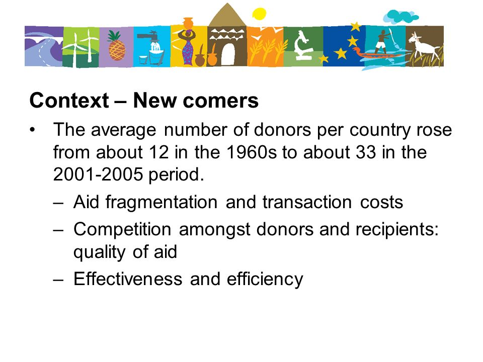 Context – New comers The average number of donors per country rose from about 12 in the 1960s to about 33 in the 2001-2005 period. –Aid fragmentation