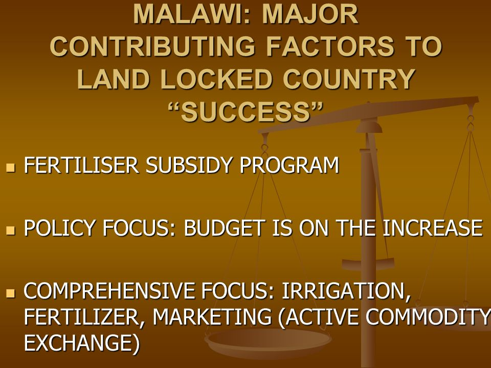 MALAWI: MAJOR CONTRIBUTING FACTORS TO LAND LOCKED COUNTRY SUCCESS FERTILISER SUBSIDY PROGRAM FERTILISER SUBSIDY PROGRAM POLICY FOCUS: BUDGET IS ON THE