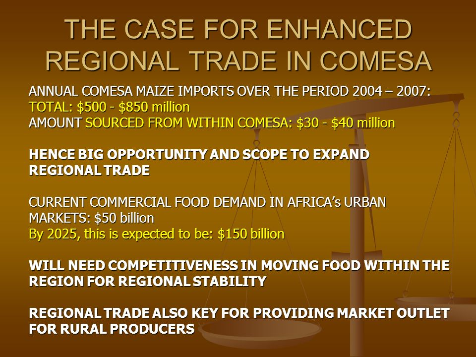THE CASE FOR ENHANCED REGIONAL TRADE IN COMESA ANNUAL COMESA MAIZE IMPORTS OVER THE PERIOD 2004 – 2007: TOTAL: $500 - $850 million AMOUNT SOURCED FROM