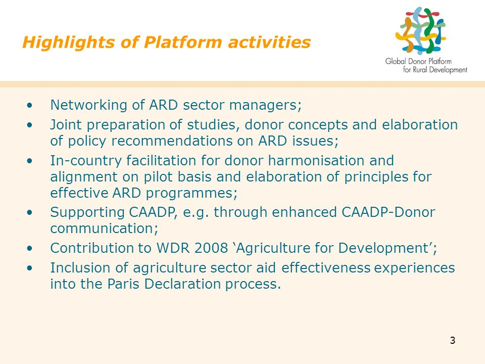 3 Highlights of Platform activities Networking of ARD sector managers; Joint preparation of studies, donor concepts and elaboration of policy recommendations on ARD issues; In-country facilitation for donor harmonisation and alignment on pilot basis and elaboration of principles for effective ARD programmes; Supporting CAADP, e.g.