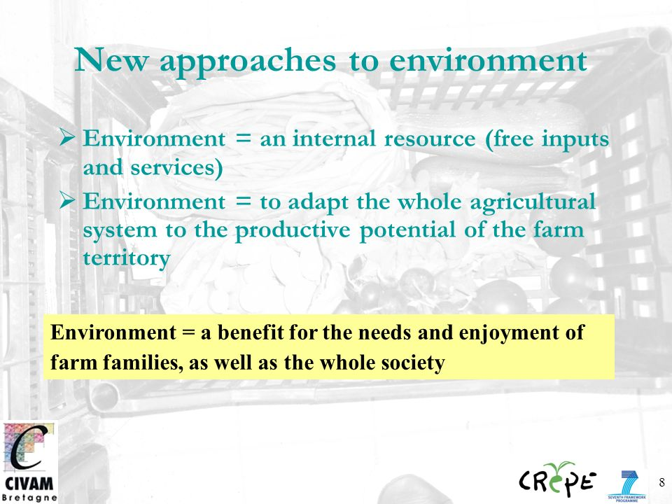8 New approaches to environment Environment = an internal resource (free inputs and services) Environment = to adapt the whole agricultural system to the productive potential of the farm territory Environment = a benefit for the needs and enjoyment of farm families, as well as the whole society