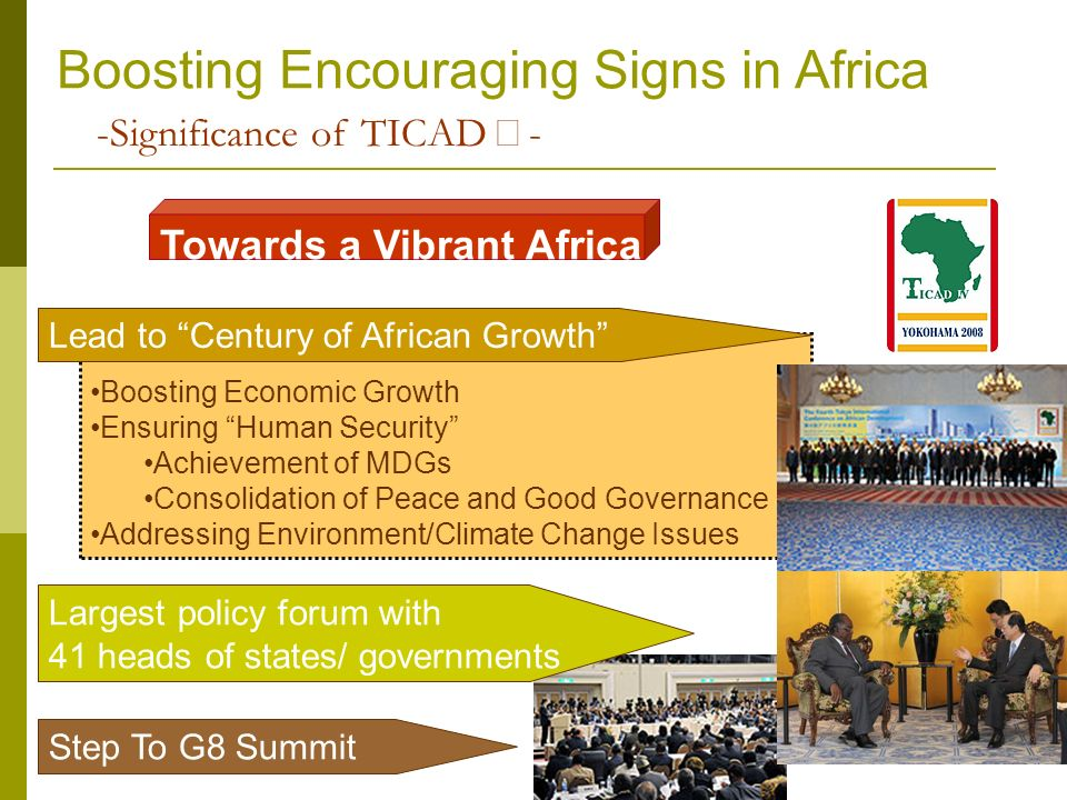 -Significance of TICAD - Largest policy forum with 41 heads of states/ governments Step To G8 Summit Towards a Vibrant Africa Boosting Economic Growth